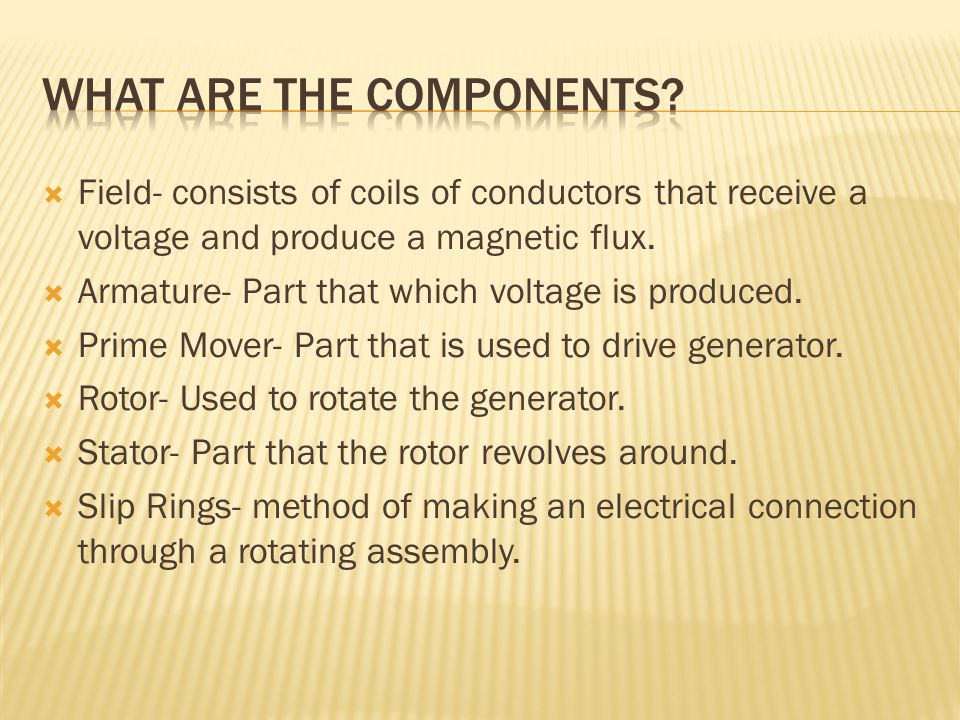  Field- consists of coils of conductors that receive a voltage and produce a magnetic flux.  Armature- Part that which voltage is produced.  Prime