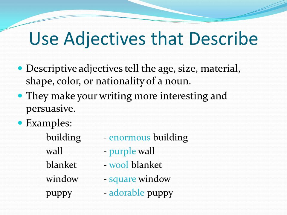 Use Adjectives that Describe Descriptive adjectives tell the age, size, material, shape, color, or nationality of a noun.