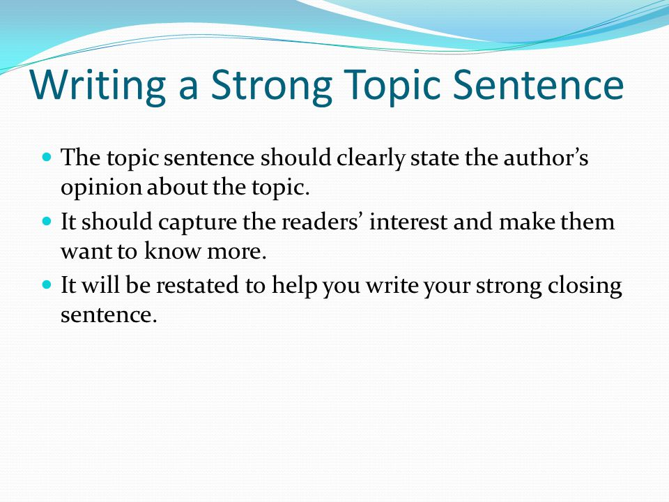 Writing a Strong Topic Sentence The topic sentence should clearly state the author's opinion about the topic.