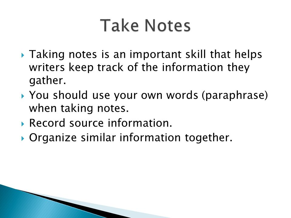 Taking notes is an important skill that helps writers keep track of the information they gather.  You should use your own words (paraphrase) when t