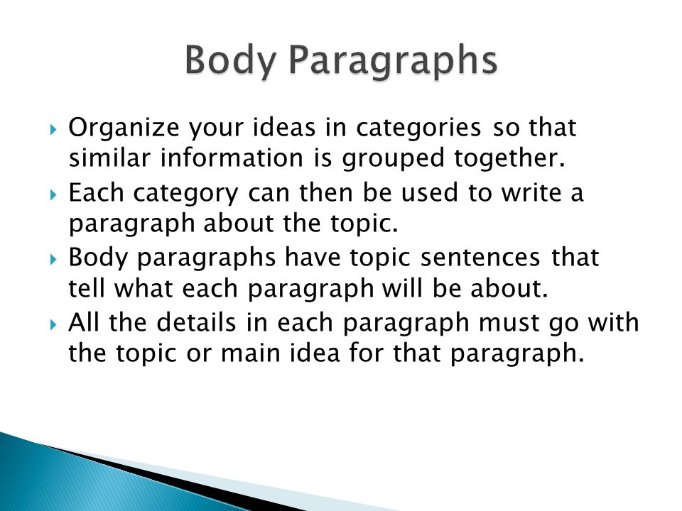  Organize your ideas in categories so that similar information is grouped together.  Each category can then be used to write a paragraph about the t