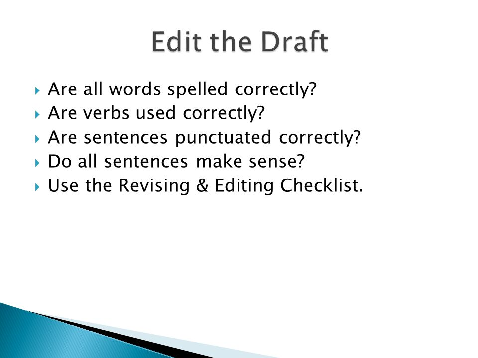  Are all words spelled correctly?  Are verbs used correctly?  Are sentences punctuated correctly?  Do all sentences make sense?  Use the Revising