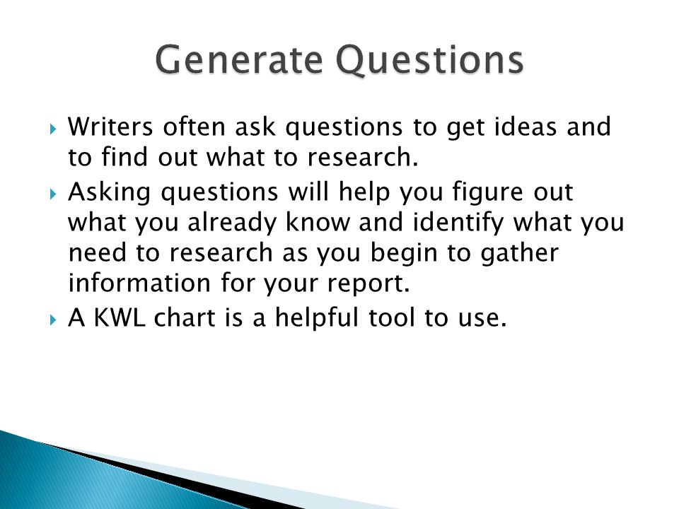  Writers often ask questions to get ideas and to find out what to research.  Asking questions will help you figure out what you already know and ide