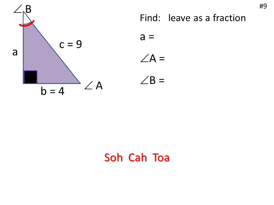 b = 4 a c = 9  B #9 Find: leave as a fraction a =  A =  B =  A Soh Cah Toa