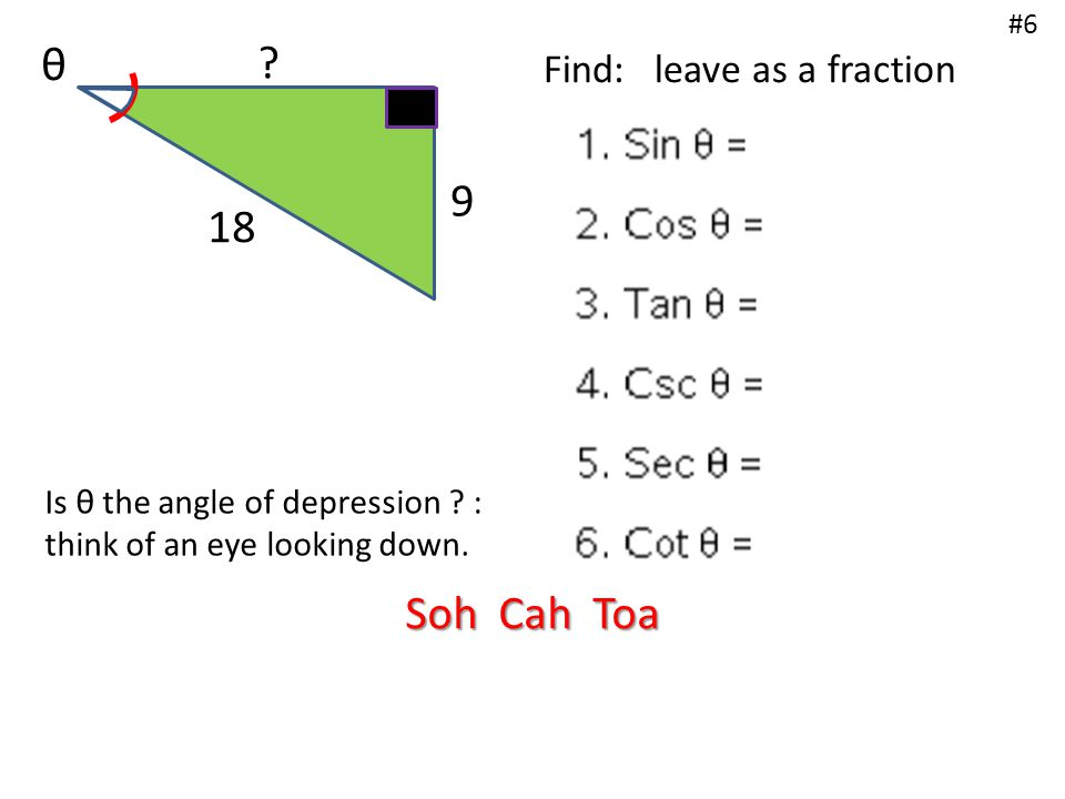 ? 9 18 θ Find: leave as a fraction #6 Is θ the angle of depression ? : think of an eye looking down. Soh Cah Toa
