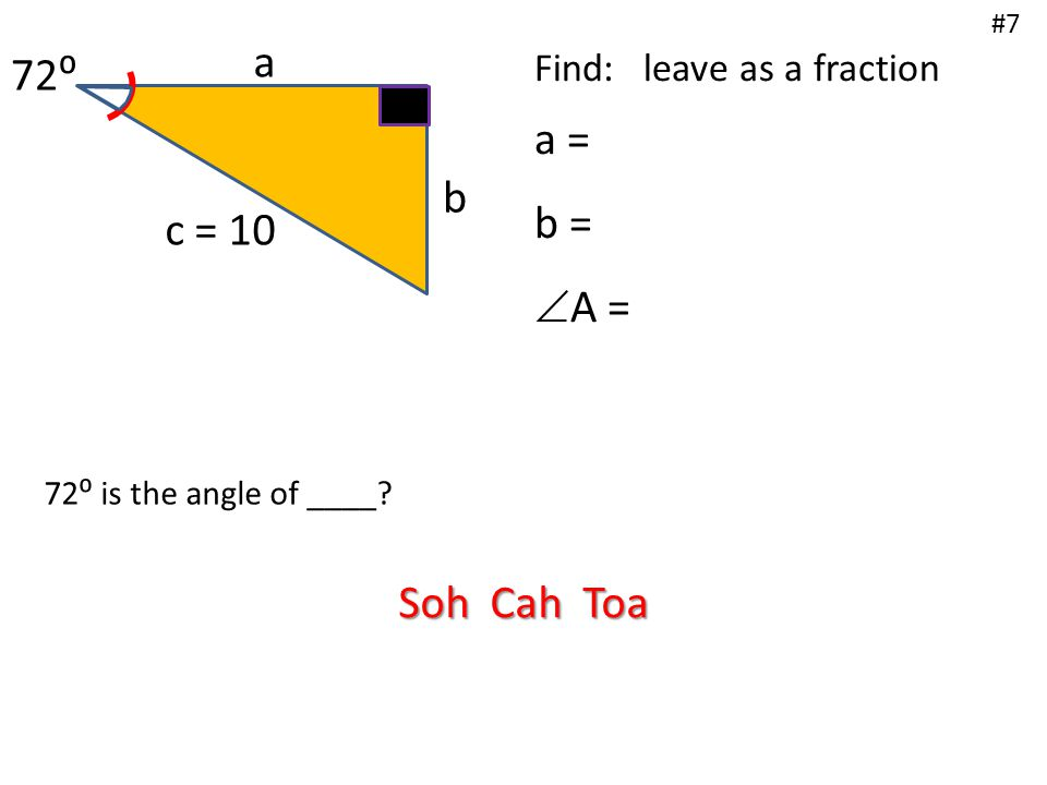 a b c = 10 72⁰ Find: leave as a fraction a = b =  A = #7 72⁰ is the angle of ____? Soh Cah Toa