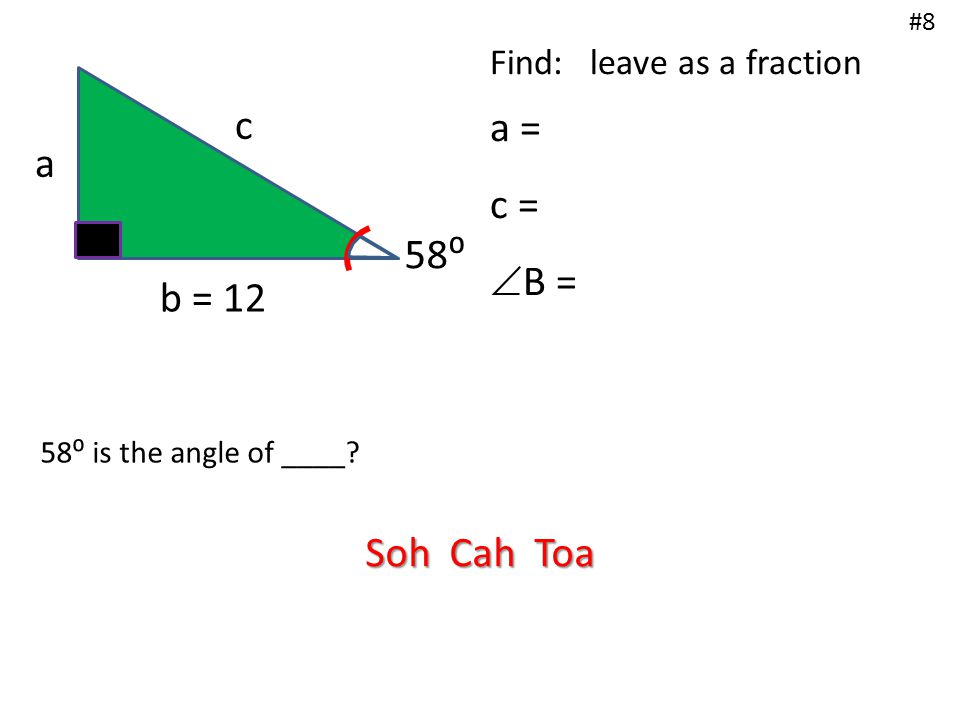 a b = 12 c 58⁰ Find: leave as a fraction a = c =  B = #8 58⁰ is the angle of ____? Soh Cah Toa