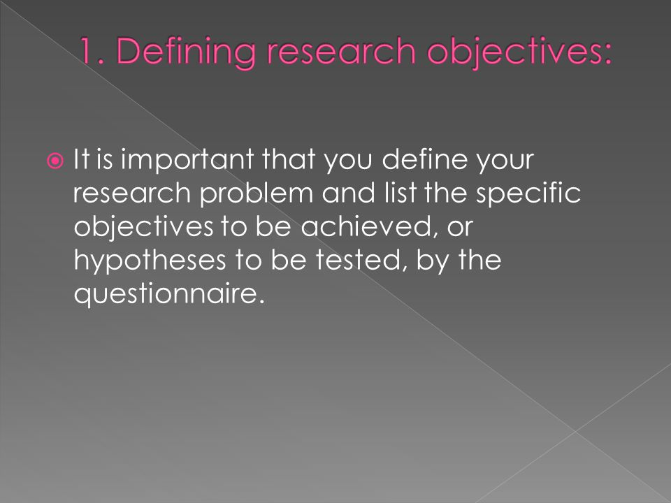  It is important that you define your research problem and list the specific objectives to be achieved, or hypotheses to be tested, by the questionnaire.