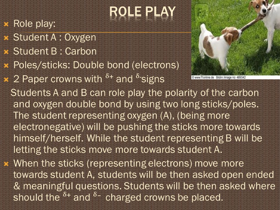  Role play:  Student A : Oxygen  Student B : Carbon  Poles/sticks: Double bond (electrons)  2 Paper crowns with + and - signs Students A and B can role play the polarity of the carbon and oxygen double bond by using two long sticks/poles.