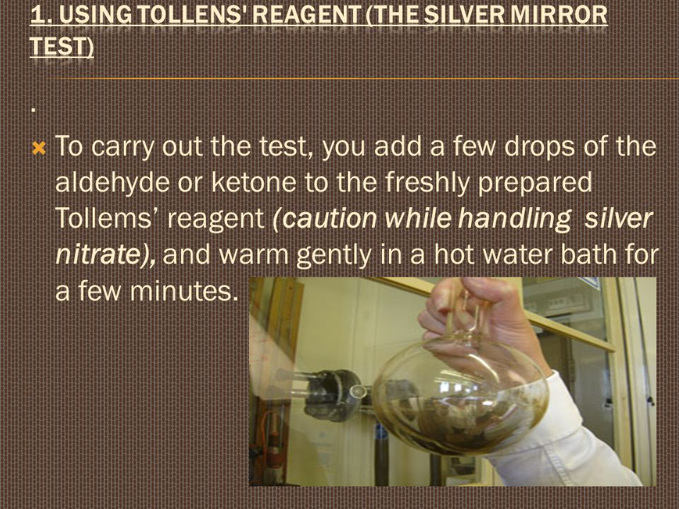 .  To carry out the test, you add a few drops of the aldehyde or ketone to the freshly prepared Tollems' reagent (caution while handling silver nitrate), and warm gently in a hot water bath for a few minutes.