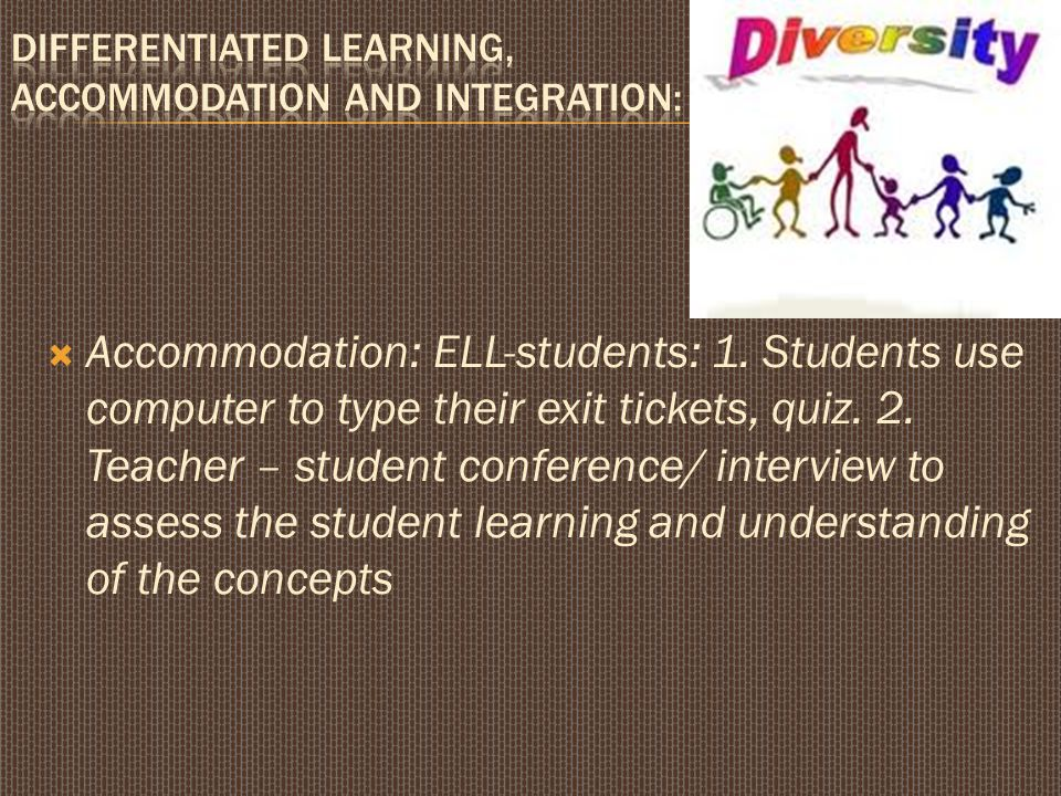  Accommodation: ELL-students: 1.Students use computer to type their exit tickets, quiz.