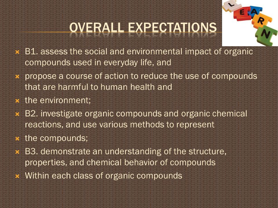  B1. assess the social and environmental impact of organic compounds used in everyday life, and  propose a course of action to reduce the use of com
