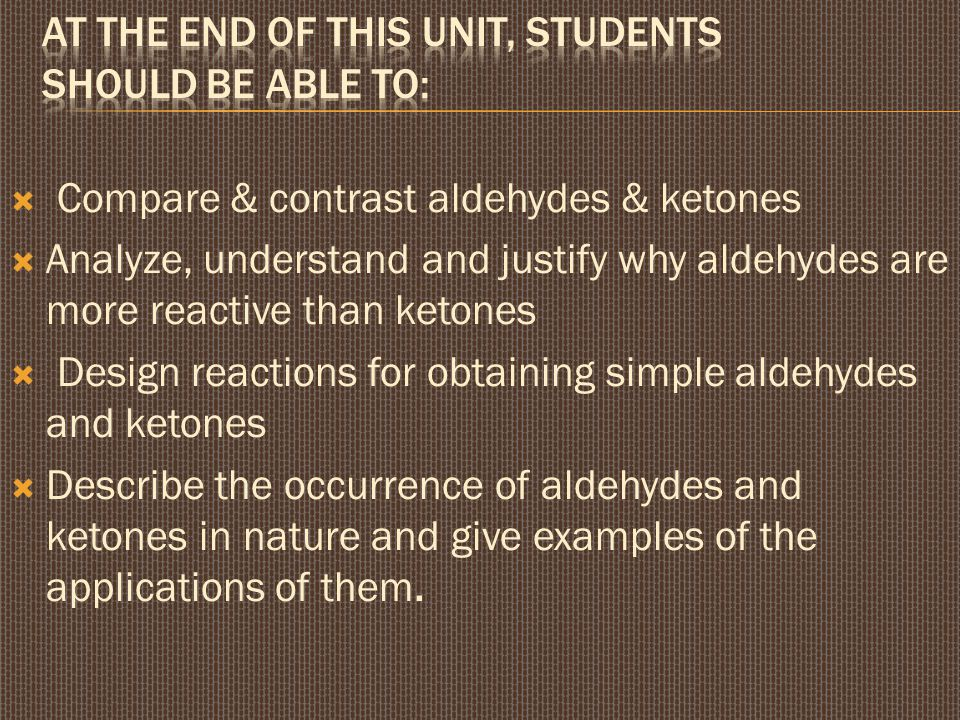  Compare & contrast aldehydes & ketones  Analyze, understand and justify why aldehydes are more reactive than ketones  Design reactions for obtaining simple aldehydes and ketones  Describe the occurrence of aldehydes and ketones in nature and give examples of the applications of them.