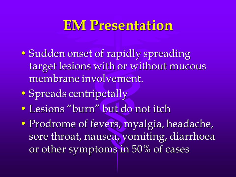 EM Presentation Sudden onset of rapidly spreading target lesions with or without mucous membrane involvement.Sudden onset of rapidly spreading target lesions with or without mucous membrane involvement.
