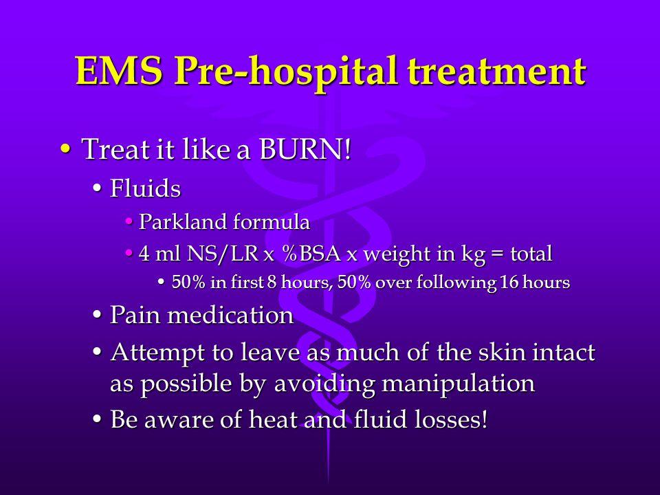 EMS Pre-hospital treatment Treat it like a BURN!Treat it like a BURN.