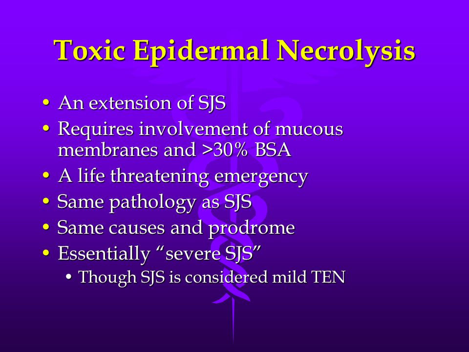 Toxic Epidermal Necrolysis An extension of SJSAn extension of SJS Requires involvement of mucous membranes and >30% BSARequires involvement of mucous membranes and >30% BSA A life threatening emergencyA life threatening emergency Same pathology as SJSSame pathology as SJS Same causes and prodromeSame causes and prodrome Essentially severe SJS Essentially severe SJS Though SJS is considered mild TENThough SJS is considered mild TEN