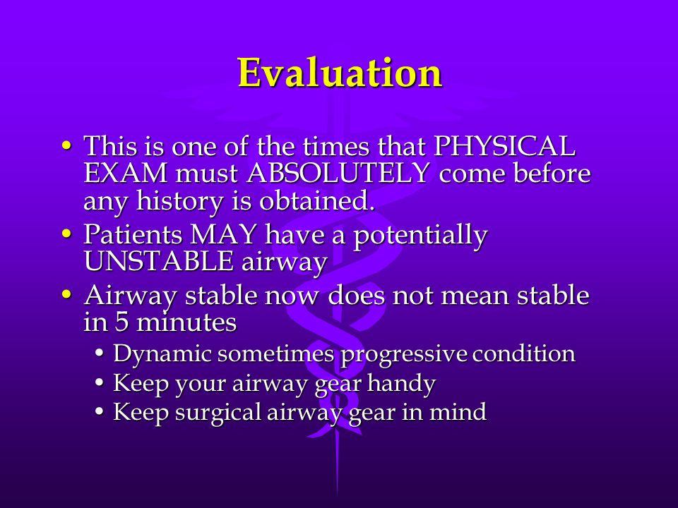 Evaluation This is one of the times that PHYSICAL EXAM must ABSOLUTELY come before any history is obtained.This is one of the times that PHYSICAL EXAM must ABSOLUTELY come before any history is obtained.