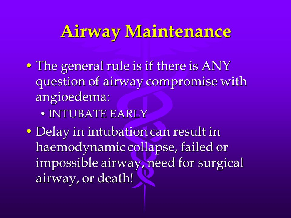 Airway Maintenance The general rule is if there is ANY question of airway compromise with angioedema:The general rule is if there is ANY question of airway compromise with angioedema: INTUBATE EARLYINTUBATE EARLY Delay in intubation can result in haemodynamic collapse, failed or impossible airway, need for surgical airway, or death!Delay in intubation can result in haemodynamic collapse, failed or impossible airway, need for surgical airway, or death!