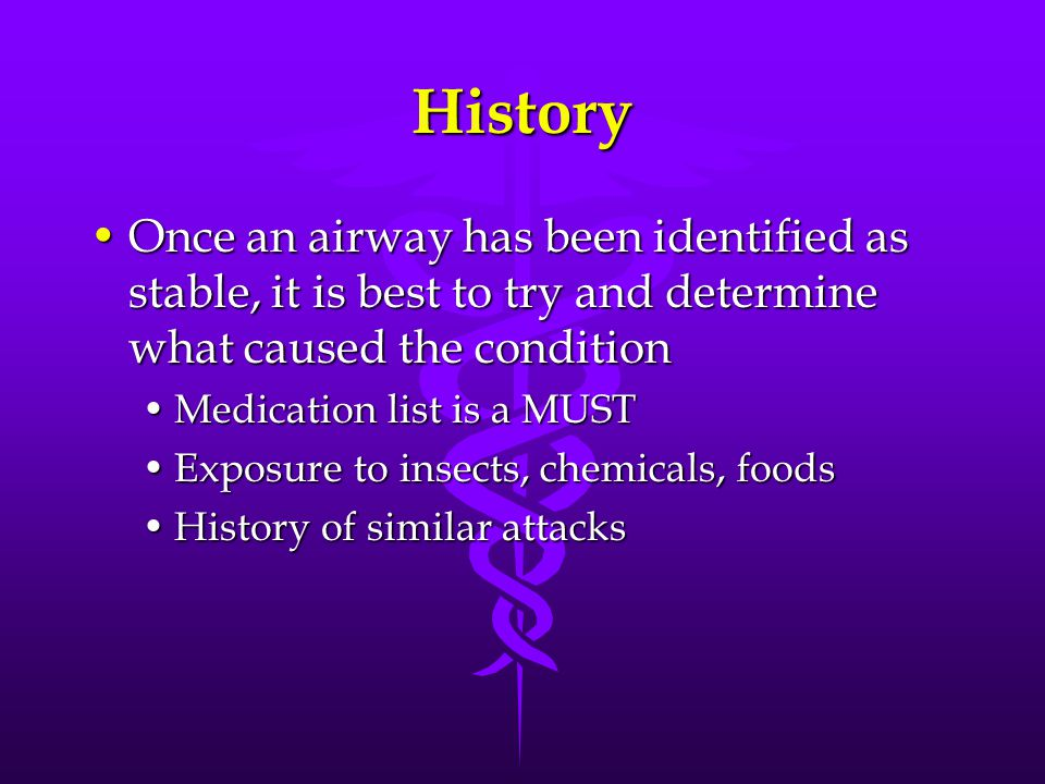 History Once an airway has been identified as stable, it is best to try and determine what caused the conditionOnce an airway has been identified as stable, it is best to try and determine what caused the condition Medication list is a MUSTMedication list is a MUST Exposure to insects, chemicals, foodsExposure to insects, chemicals, foods History of similar attacksHistory of similar attacks