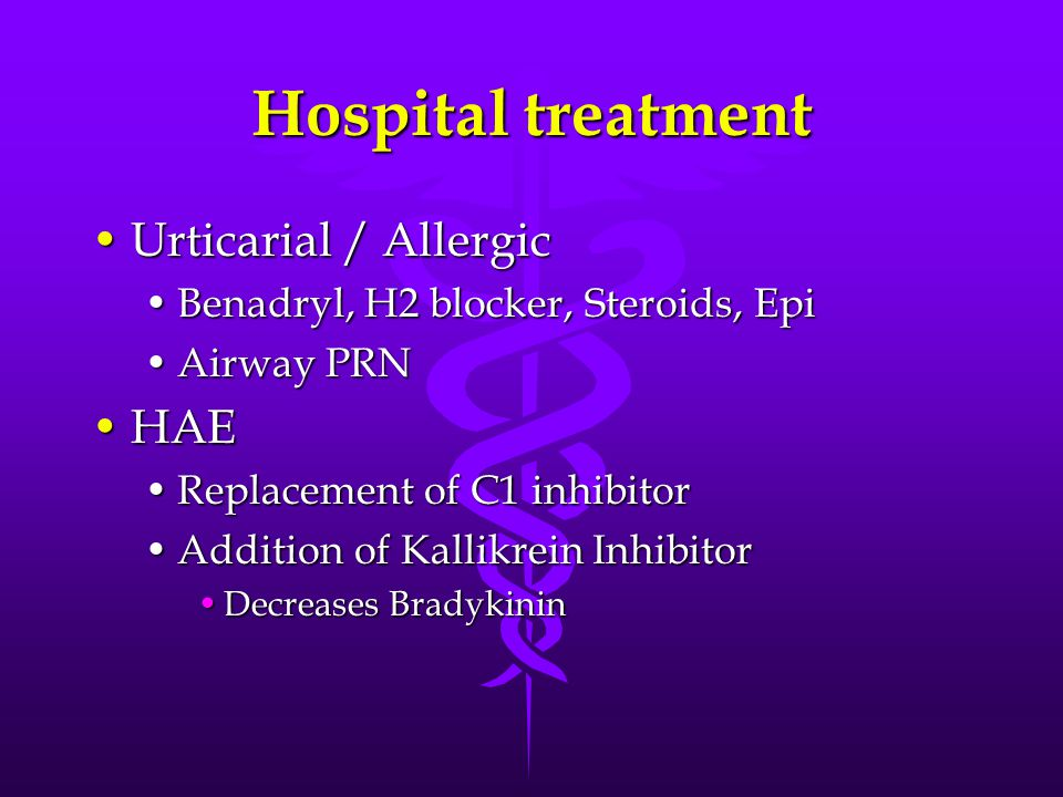 Hospital treatment Urticarial / AllergicUrticarial / Allergic Benadryl, H2 blocker, Steroids, EpiBenadryl, H2 blocker, Steroids, Epi Airway PRNAirway PRN HAEHAE Replacement of C1 inhibitorReplacement of C1 inhibitor Addition of Kallikrein InhibitorAddition of Kallikrein Inhibitor Decreases BradykininDecreases Bradykinin