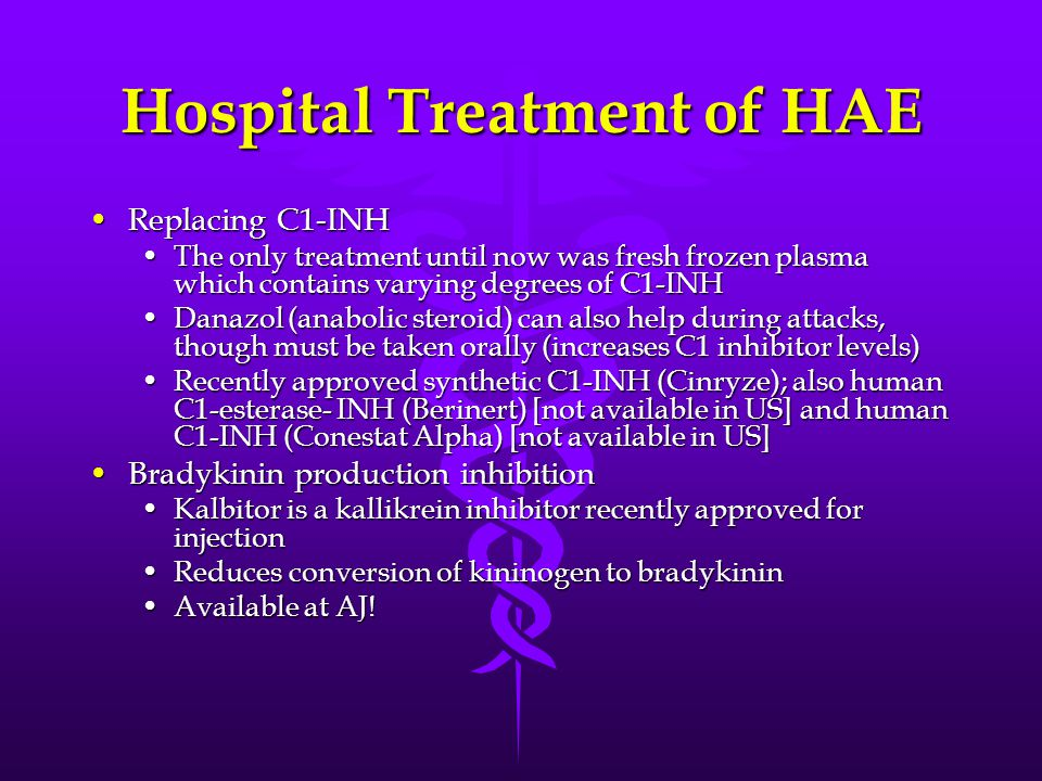 Hospital Treatment of HAE Replacing C1-INHReplacing C1-INH The only treatment until now was fresh frozen plasma which contains varying degrees of C1-INHThe only treatment until now was fresh frozen plasma which contains varying degrees of C1-INH Danazol (anabolic steroid) can also help during attacks, though must be taken orally (increases C1 inhibitor levels)Danazol (anabolic steroid) can also help during attacks, though must be taken orally (increases C1 inhibitor levels) Recently approved synthetic C1-INH (Cinryze); also human C1-esterase- INH (Berinert) [not available in US] and human C1-INH (Conestat Alpha) [not available in US]Recently approved synthetic C1-INH (Cinryze); also human C1-esterase- INH (Berinert) [not available in US] and human C1-INH (Conestat Alpha) [not available in US] Bradykinin production inhibitionBradykinin production inhibition Kalbitor is a kallikrein inhibitor recently approved for injectionKalbitor is a kallikrein inhibitor recently approved for injection Reduces conversion of kininogen to bradykininReduces conversion of kininogen to bradykinin Available at AJ!Available at AJ!