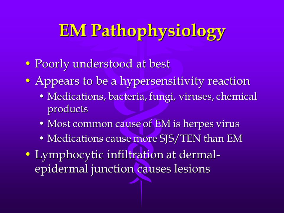 EM Pathophysiology Poorly understood at bestPoorly understood at best Appears to be a hypersensitivity reactionAppears to be a hypersensitivity reaction Medications, bacteria, fungi, viruses, chemical productsMedications, bacteria, fungi, viruses, chemical products Most common cause of EM is herpes virusMost common cause of EM is herpes virus Medications cause more SJS/TEN than EMMedications cause more SJS/TEN than EM Lymphocytic infiltration at dermal- epidermal junction causes lesionsLymphocytic infiltration at dermal- epidermal junction causes lesions