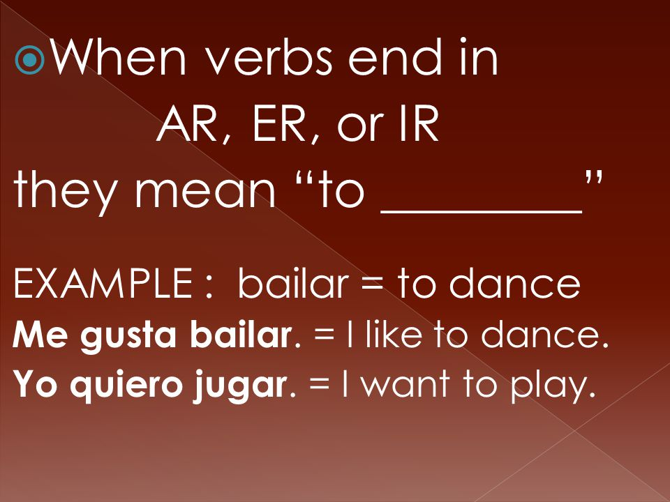  When verbs end in AR, ER, or IR they mean to ________ EXAMPLE : bailar = to dance Me gusta bailar.