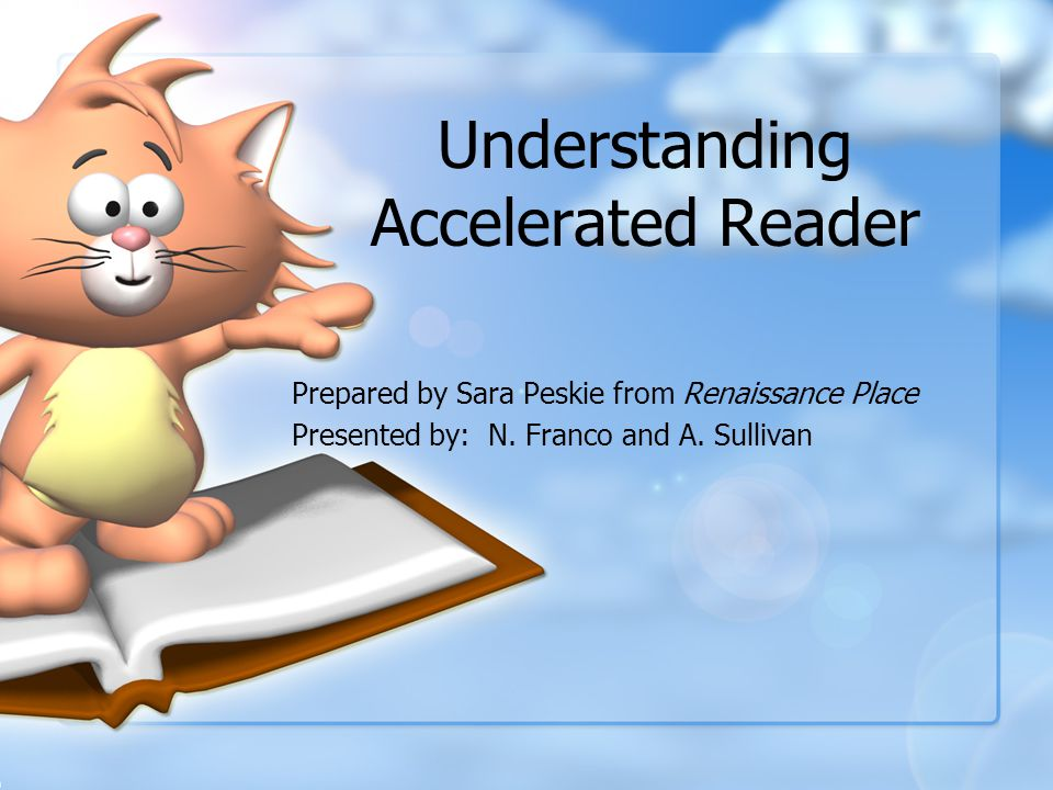 Understanding Accelerated Reader Prepared by Sara Peskie from Renaissance Place Presented by: N.