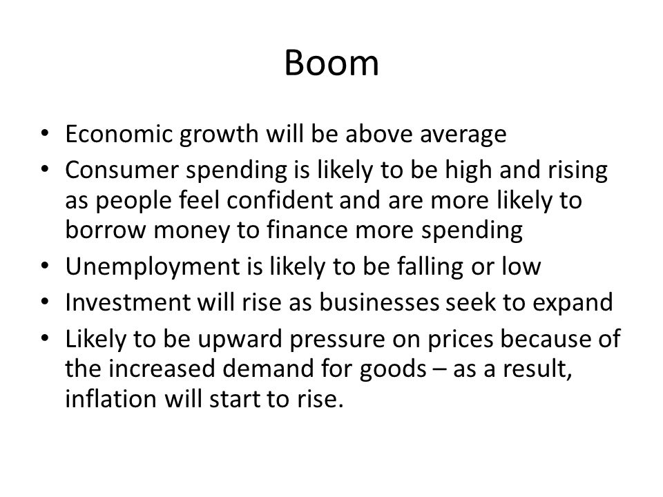 Boom Economic growth will be above average Consumer spending is likely to be high and rising as people feel confident and are more likely to borrow mo