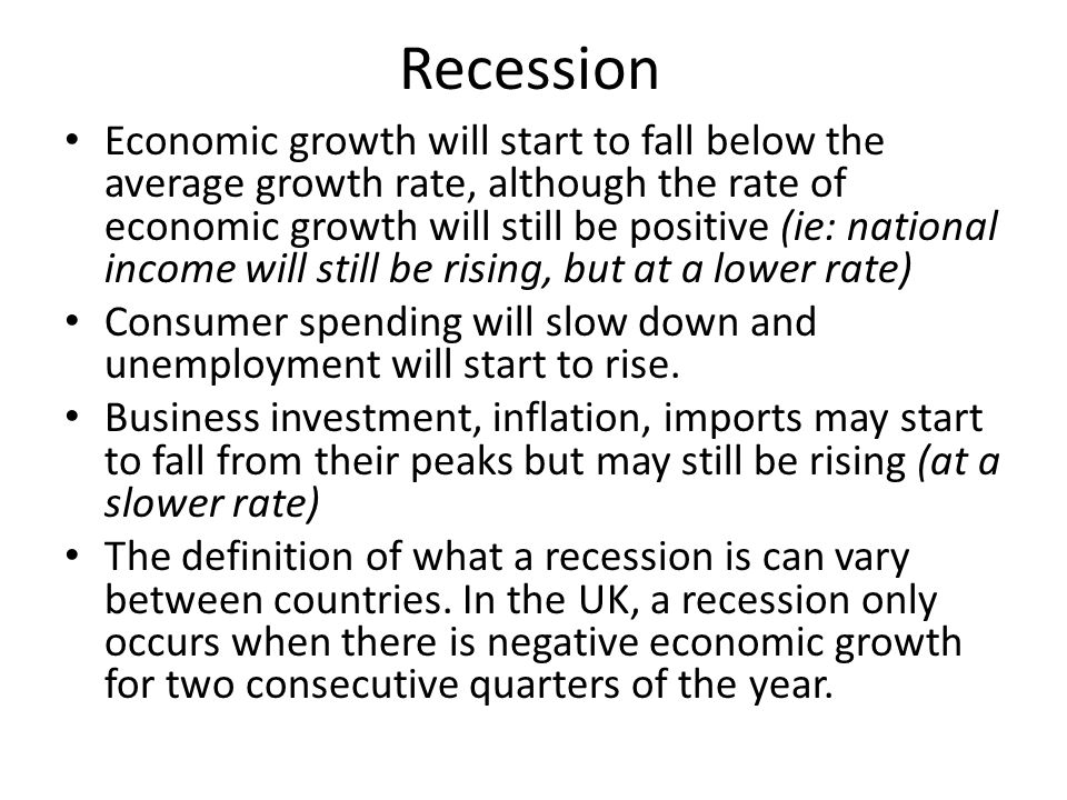 Recession Economic growth will start to fall below the average growth rate, although the rate of economic growth will still be positive (ie: national