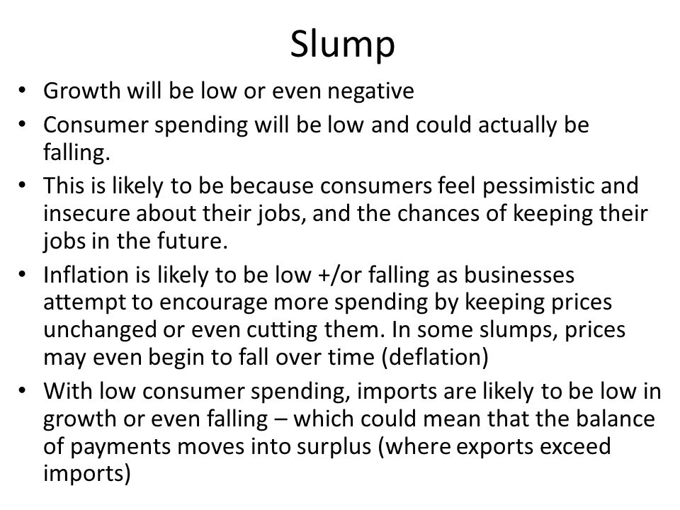 Slump Growth will be low or even negative Consumer spending will be low and could actually be falling. This is likely to be because consumers feel pes