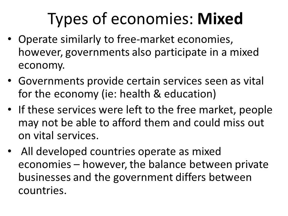 Operate similarly to free-market economies, however, governments also participate in a mixed economy. Governments provide certain services seen as vit