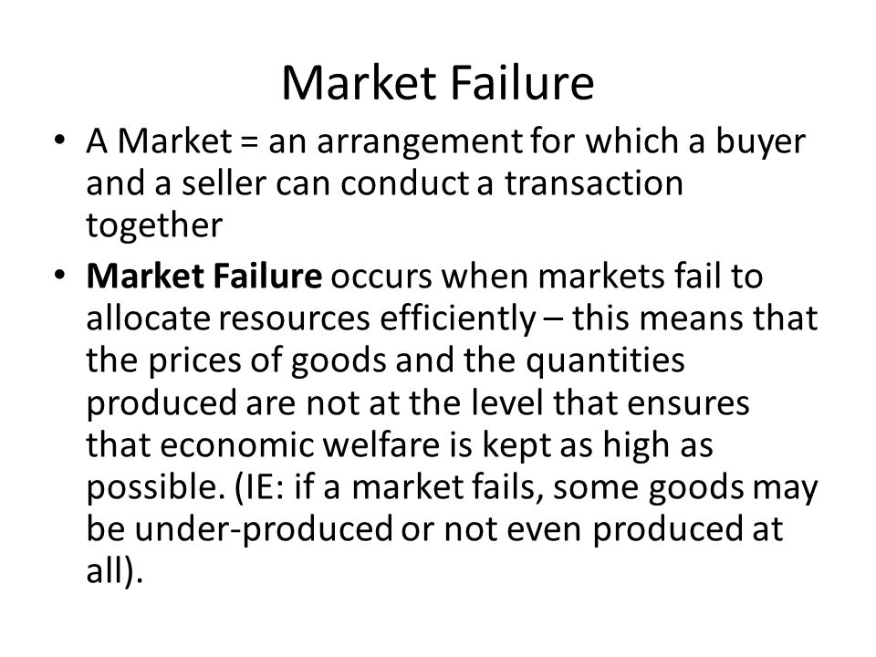 Market Failure A Market = an arrangement for which a buyer and a seller can conduct a transaction together Market Failure occurs when markets fail to