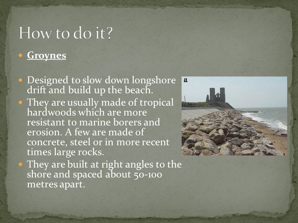 Groynes Designed to slow down longshore drift and build up the beach.