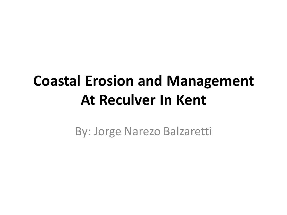 Coastal Erosion and Management At Reculver In Kent By: Jorge Narezo Balzaretti