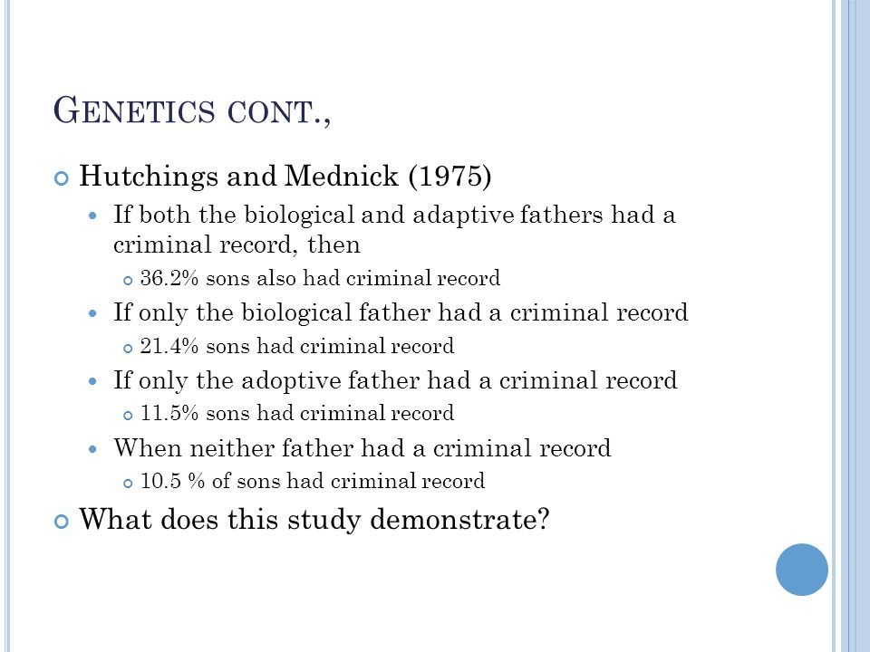 G ENETICS CONT., Hutchings and Mednick (1975) If both the biological and adaptive fathers had a criminal record, then 36.2% sons also had criminal record If only the biological father had a criminal record 21.4% sons had criminal record If only the adoptive father had a criminal record 11.5% sons had criminal record When neither father had a criminal record 10.5 % of sons had criminal record What does this study demonstrate