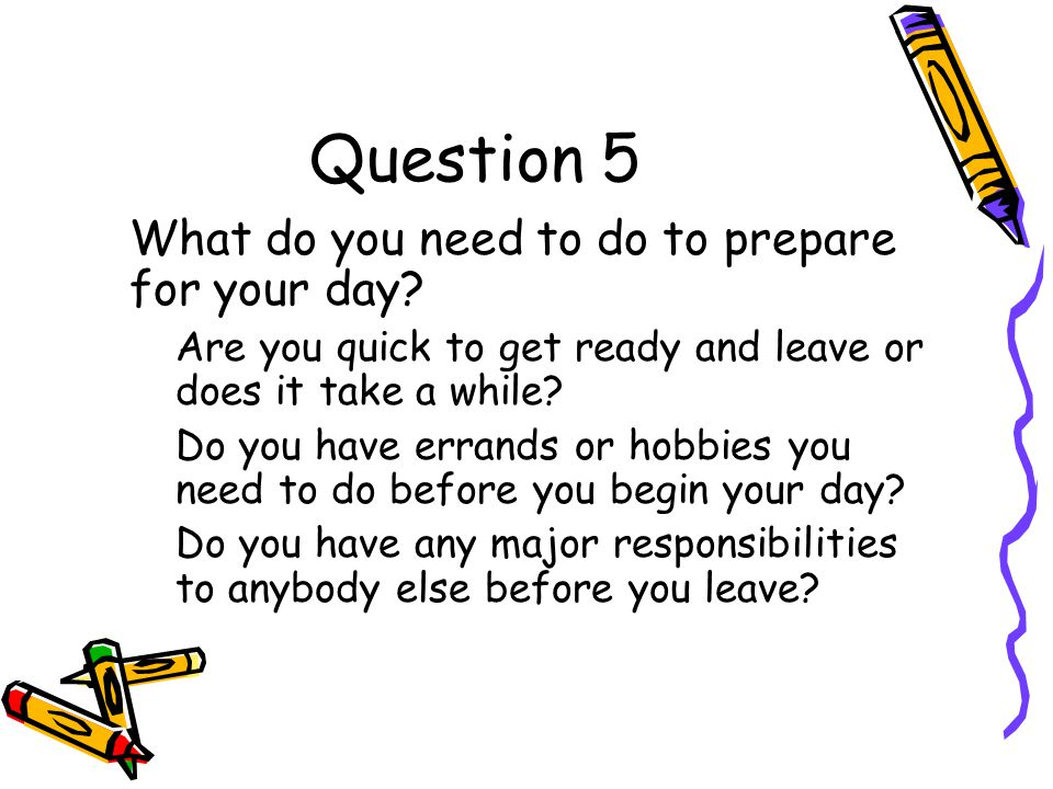 Question 5 What do you need to do to prepare for your day.