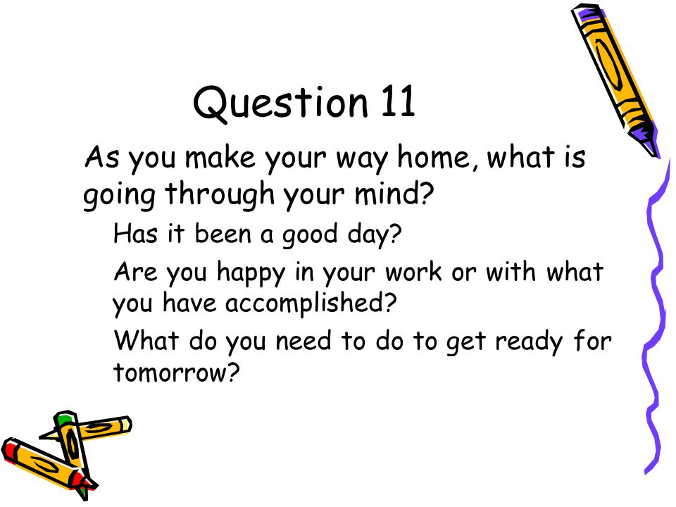 Question 11 As you make your way home, what is going through your mind.