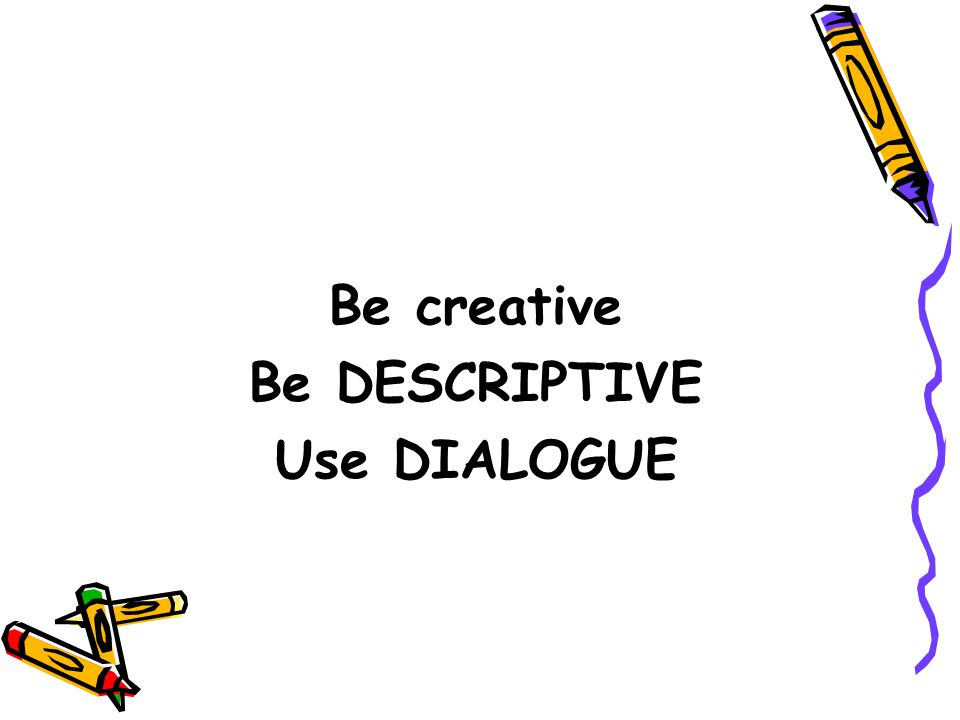 Be creative Be DESCRIPTIVE Use DIALOGUE