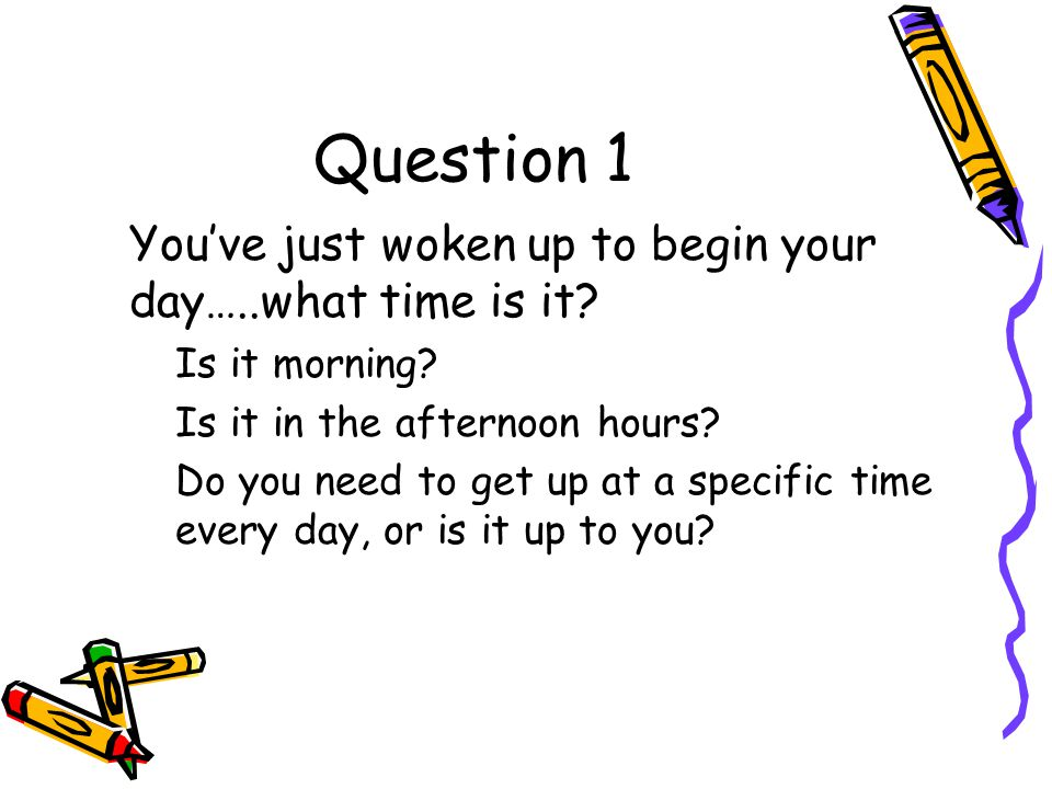 Question 1 You've just woken up to begin your day…..what time is it.
