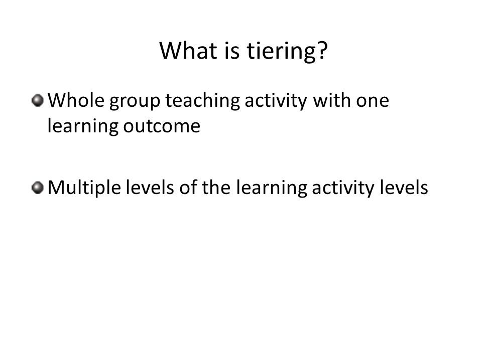 What is tiering? Whole group teaching activity with one learning outcome Multiple levels of the learning activity levels