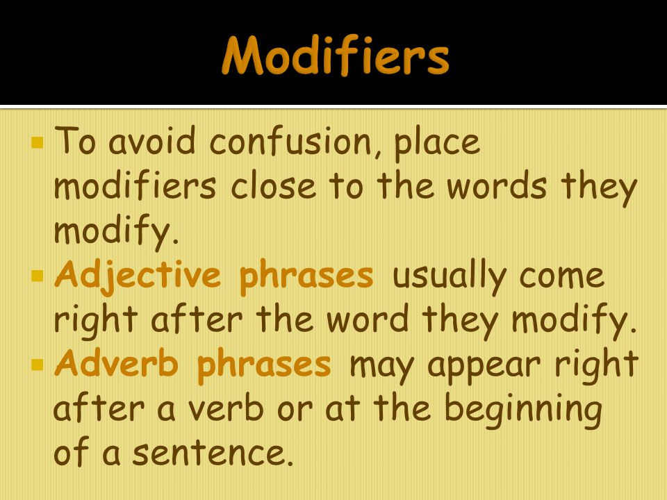  To avoid confusion, place modifiers close to the words they modify.  Adjective phrases usually come right after the word they modify.  Adverb phra