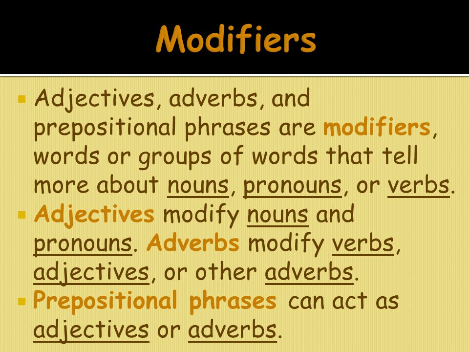  Adjectives, adverbs, and prepositional phrases are modifiers, words or groups of words that tell more about nouns, pronouns, or verbs.  Adjectives