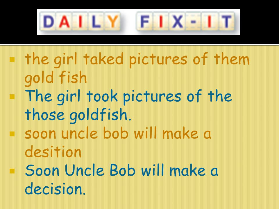  the girl taked pictures of them gold fish  The girl took pictures of the those goldfish.  soon uncle bob will make a desition  Soon Uncle Bob wil