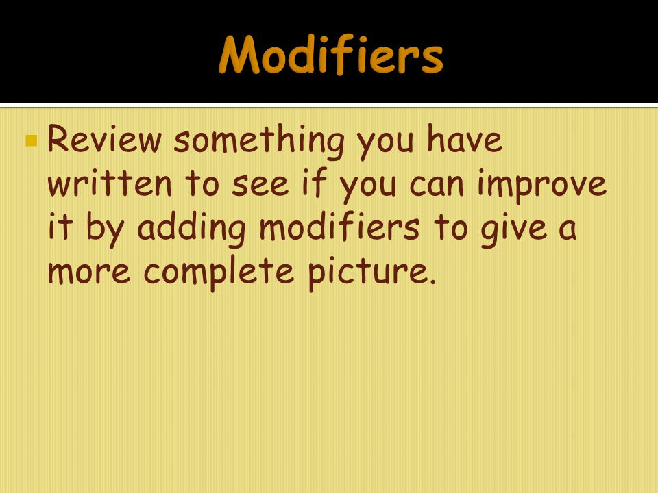  Review something you have written to see if you can improve it by adding modifiers to give a more complete picture.