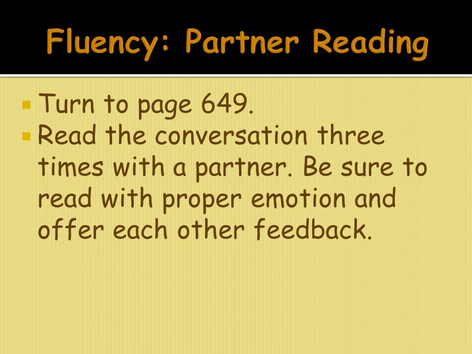  Turn to page 649.  Read the conversation three times with a partner. Be sure to read with proper emotion and offer each other feedback.