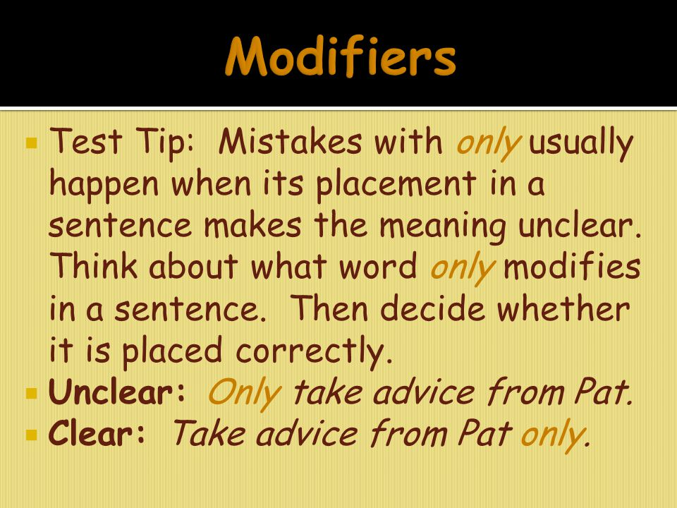  Test Tip: Mistakes with only usually happen when its placement in a sentence makes the meaning unclear. Think about what word only modifies in a sen