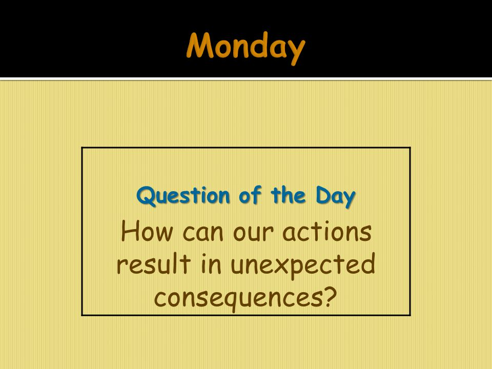 Question of the Day How can our actions result in unexpected consequences?