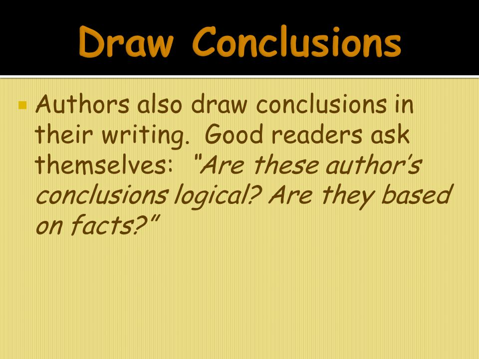 " Authors also draw conclusions in their writing. Good readers ask themselves: ""Are these author's conclusions logical? Are they based on facts?"""