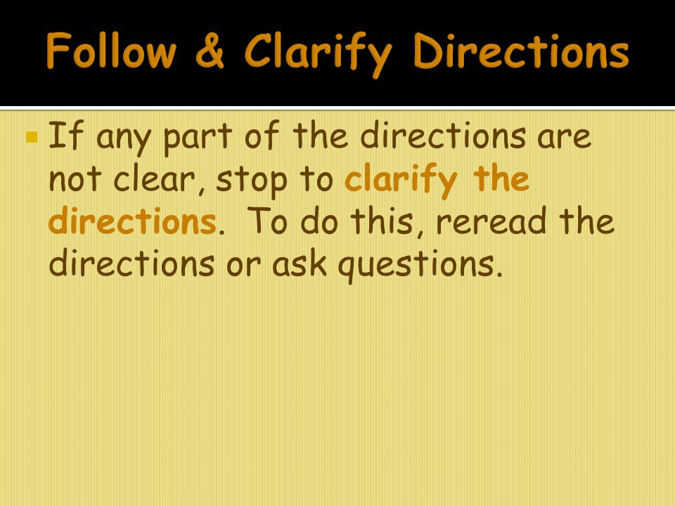  If any part of the directions are not clear, stop to clarify the directions. To do this, reread the directions or ask questions.